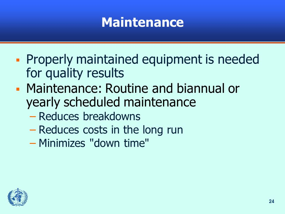 24 Maintenance  Properly maintained equipment is needed for quality results  Maintenance: Routine and biannual or yearly scheduled maintenance –Reduces breakdowns –Reduces costs in the long run –Minimizes down time