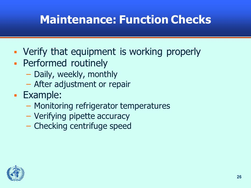 26 Maintenance: Function Checks  Verify that equipment is working properly  Performed routinely –Daily, weekly, monthly –After adjustment or repair  Example: –Monitoring refrigerator temperatures –Verifying pipette accuracy –Checking centrifuge speed