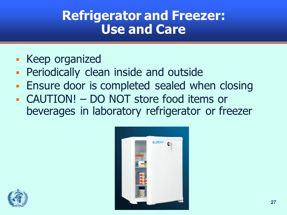 27 Refrigerator and Freezer: Use and Care  Keep organized  Periodically clean inside and outside  Ensure door is completed sealed when closing  CAUTION.