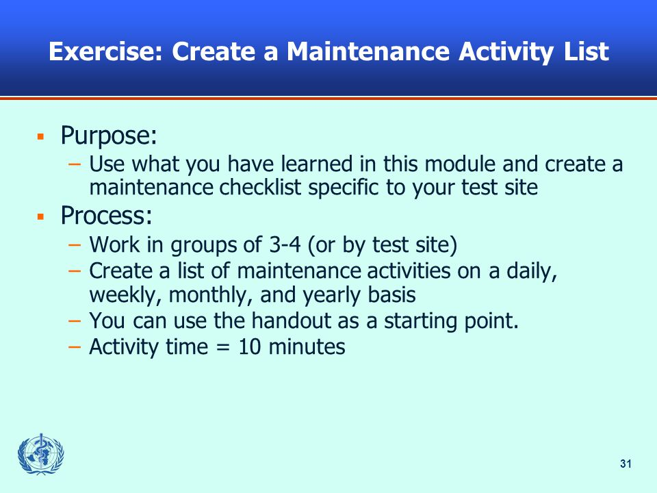 31 Exercise: Create a Maintenance Activity List  Purpose: –Use what you have learned in this module and create a maintenance checklist specific to your test site  Process: –Work in groups of 3-4 (or by test site) –Create a list of maintenance activities on a daily, weekly, monthly, and yearly basis –You can use the handout as a starting point.