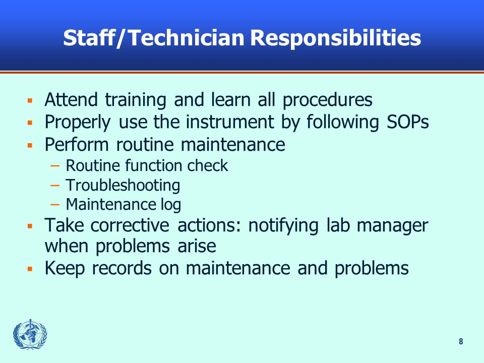 8 Staff/Technician Responsibilities  Attend training and learn all procedures  Properly use the instrument by following SOPs  Perform routine maintenance –Routine function check –Troubleshooting –Maintenance log  Take corrective actions: notifying lab manager when problems arise  Keep records on maintenance and problems