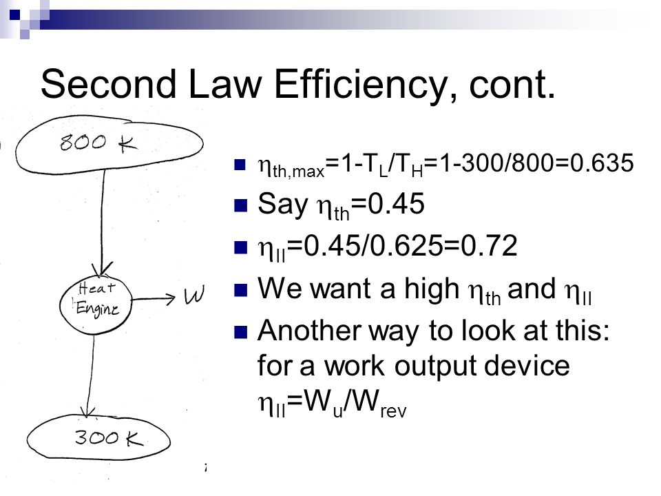 Second Law Efficiency, cont.  th,max =1-T L /T H =1-300/800=0.635 Say  th =0.45  II =0.45/0.625=0.72 We want a high  th and  II Another way to lo