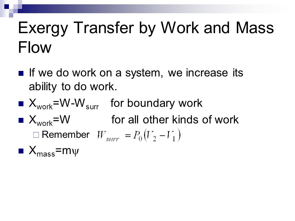 Exergy Transfer by Work and Mass Flow If we do work on a system, we increase its ability to do work. X work =W-W surr for boundary work X work =W for