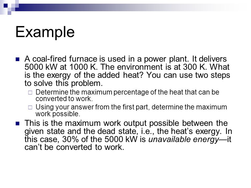 Example A coal-fired furnace is used in a power plant. It delivers 5000 kW at 1000 K. The environment is at 300 K. What is the exergy of the added hea
