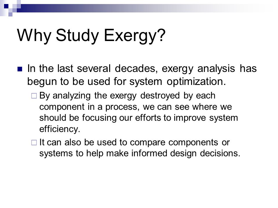 Why Study Exergy? In the last several decades, exergy analysis has begun to be used for system optimization.  By analyzing the exergy destroyed by ea