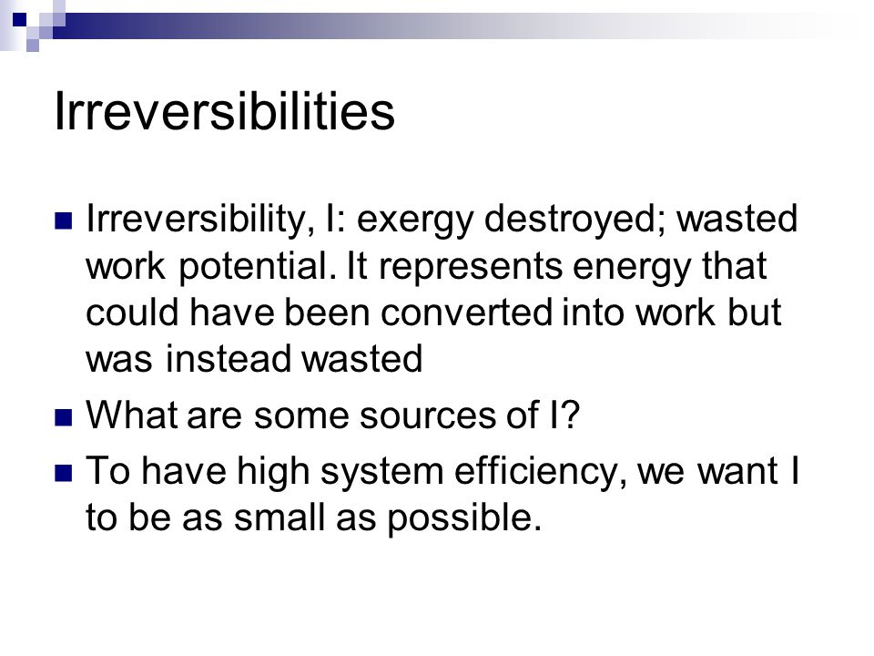 Irreversibilities Irreversibility, I: exergy destroyed; wasted work potential. It represents energy that could have been converted into work but was i