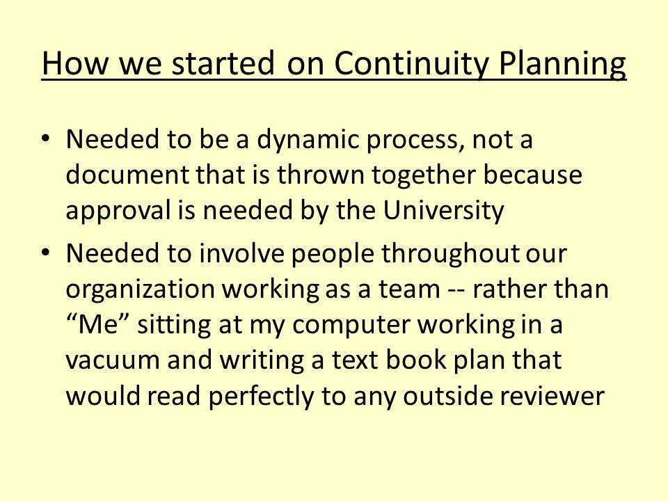 How we started on Continuity Planning Needed to be a dynamic process, not a document that is thrown together because approval is needed by the University Needed to involve people throughout our organization working as a team -- rather than Me sitting at my computer working in a vacuum and writing a text book plan that would read perfectly to any outside reviewer