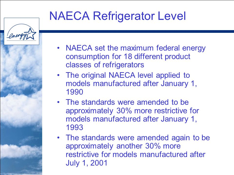 NAECA set the maximum federal energy consumption for 18 different product classes of refrigerators The original NAECA level applied to models manufactured after January 1, 1990 The standards were amended to be approximately 30% more restrictive for models manufactured after January 1, 1993 The standards were amended again to be approximately another 30% more restrictive for models manufactured after July 1, 2001 NAECA Refrigerator Level