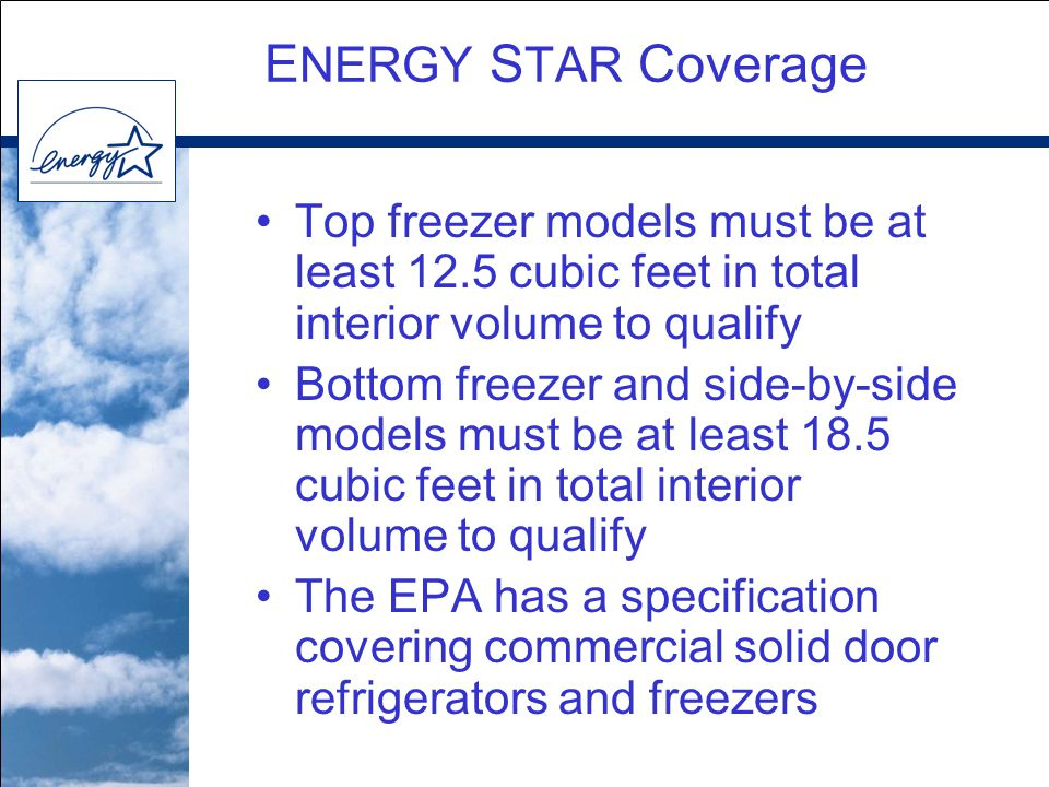 E NERGY S TAR Coverage Top freezer models must be at least 12.5 cubic feet in total interior volume to qualify Bottom freezer and side-by-side models must be at least 18.5 cubic feet in total interior volume to qualify The EPA has a specification covering commercial solid door refrigerators and freezers