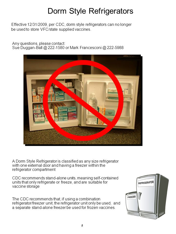 Dorm Style Refrigerators Effective 12/31/2009, per CDC, dorm style refrigerators can no longer be used to store VFC/state supplied vaccines.