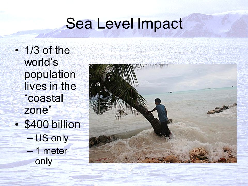 Sea Level Impact 1/3 of the world's population lives in the coastal zone $400 billion –US only –1 meter only