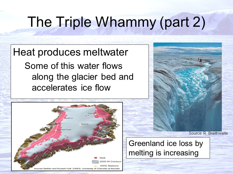 The Triple Whammy (part 2) Heat produces meltwater Some of this water flows along the glacier bed and accelerates ice flow Greenland ice loss by melting is increasing Source: R.
