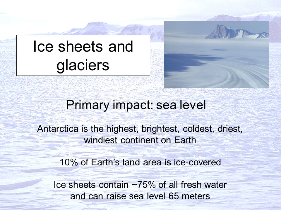 Ice sheets and glaciers Primary impact: sea level Antarctica is the highest, brightest, coldest, driest, windiest continent on Earth 10% of Earth's land area is ice-covered Ice sheets contain ~75% of all fresh water and can raise sea level 65 meters