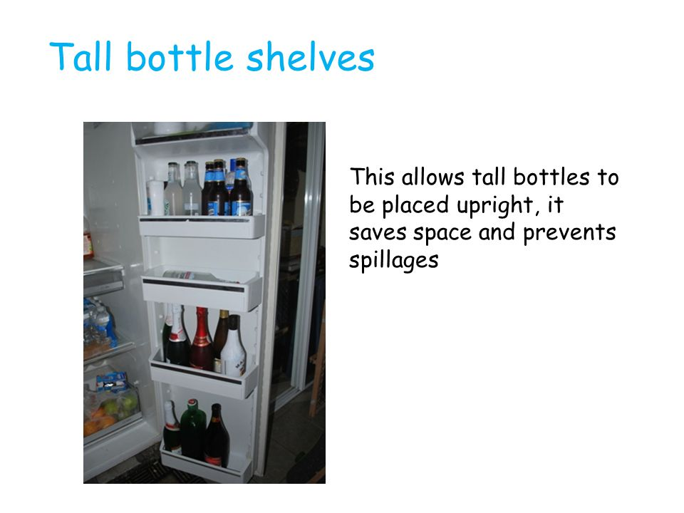 Tall bottle shelves This allows tall bottles to be placed upright, it saves space and prevents spillages