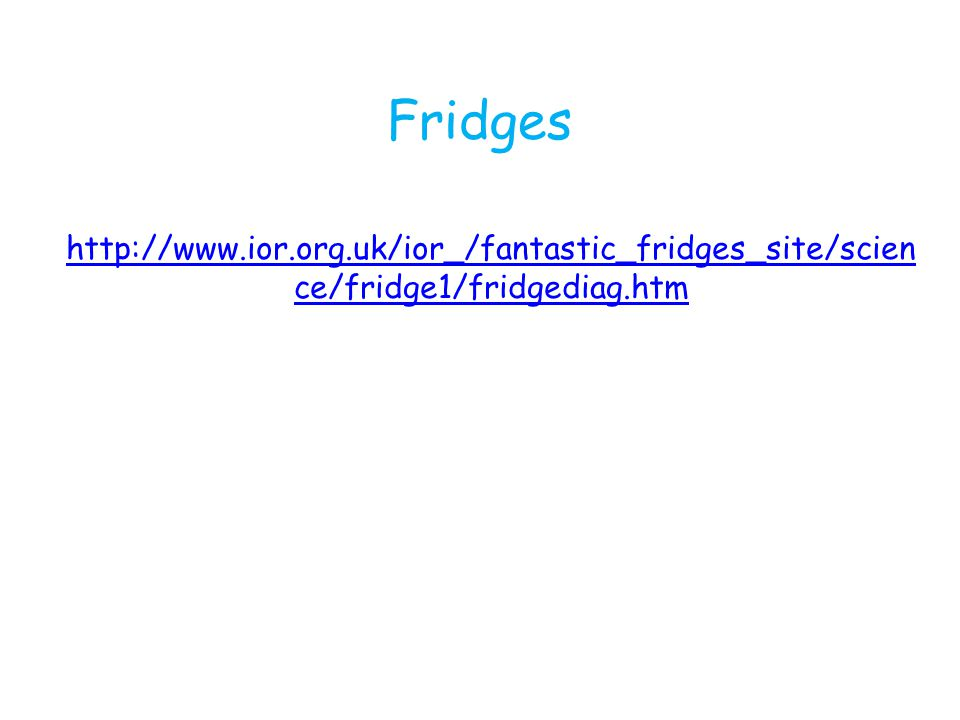 Fridges http://www.ior.org.uk/ior_/fantastic_fridges_site/scien ce/fridge1/fridgediag.htm
