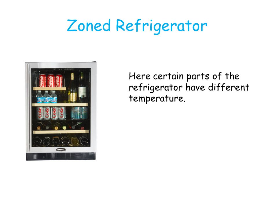 Zoned Refrigerator Here certain parts of the refrigerator have different temperature.