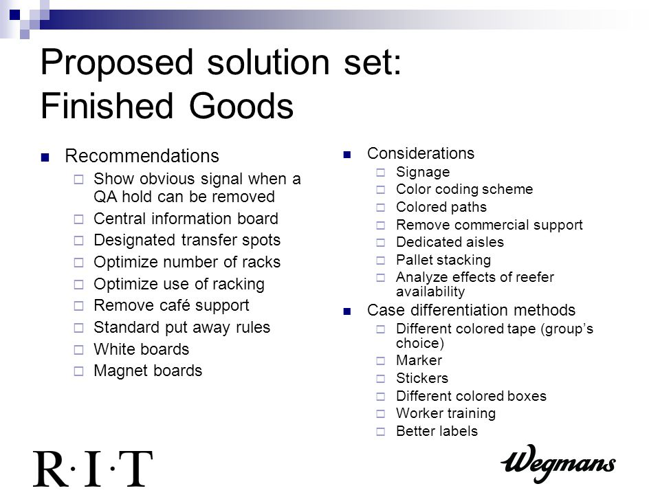 Proposed solution set: Finished Goods Recommendations  Show obvious signal when a QA hold can be removed  Central information board  Designated transfer spots  Optimize number of racks  Optimize use of racking  Remove café support  Standard put away rules  White boards  Magnet boards Considerations  Signage  Color coding scheme  Colored paths  Remove commercial support  Dedicated aisles  Pallet stacking  Analyze effects of reefer availability Case differentiation methods  Different colored tape (group's choice)  Marker  Stickers  Different colored boxes  Worker training  Better labels