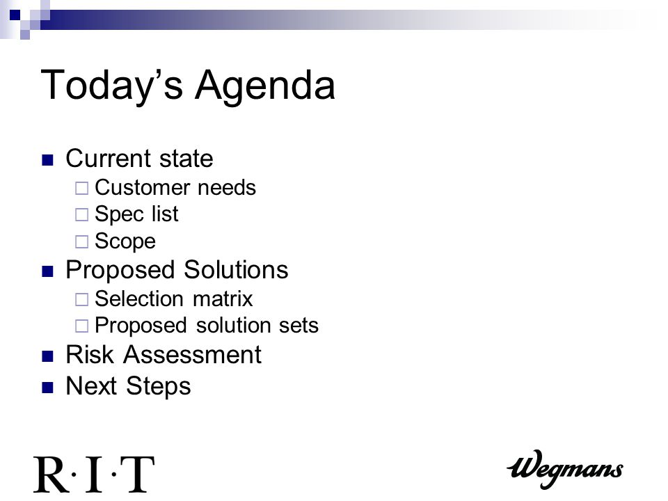 Today's Agenda Current state  Customer needs  Spec list  Scope Proposed Solutions  Selection matrix  Proposed solution sets Risk Assessment Next Steps