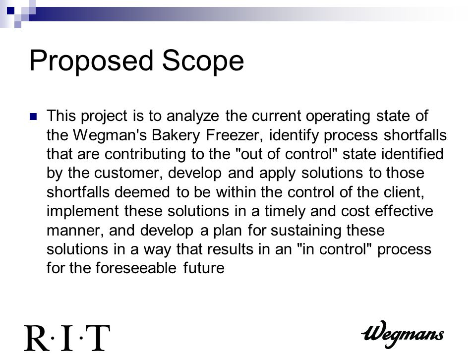 Proposed Scope This project is to analyze the current operating state of the Wegman s Bakery Freezer, identify process shortfalls that are contributing to the out of control state identified by the customer, develop and apply solutions to those shortfalls deemed to be within the control of the client, implement these solutions in a timely and cost effective manner, and develop a plan for sustaining these solutions in a way that results in an in control process for the foreseeable future