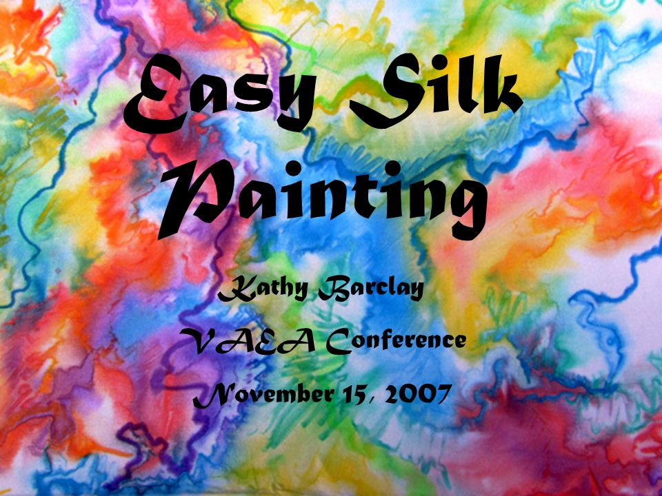 Easy Silk Painting Kathy Barclay VAEA Conference November 15, 2007