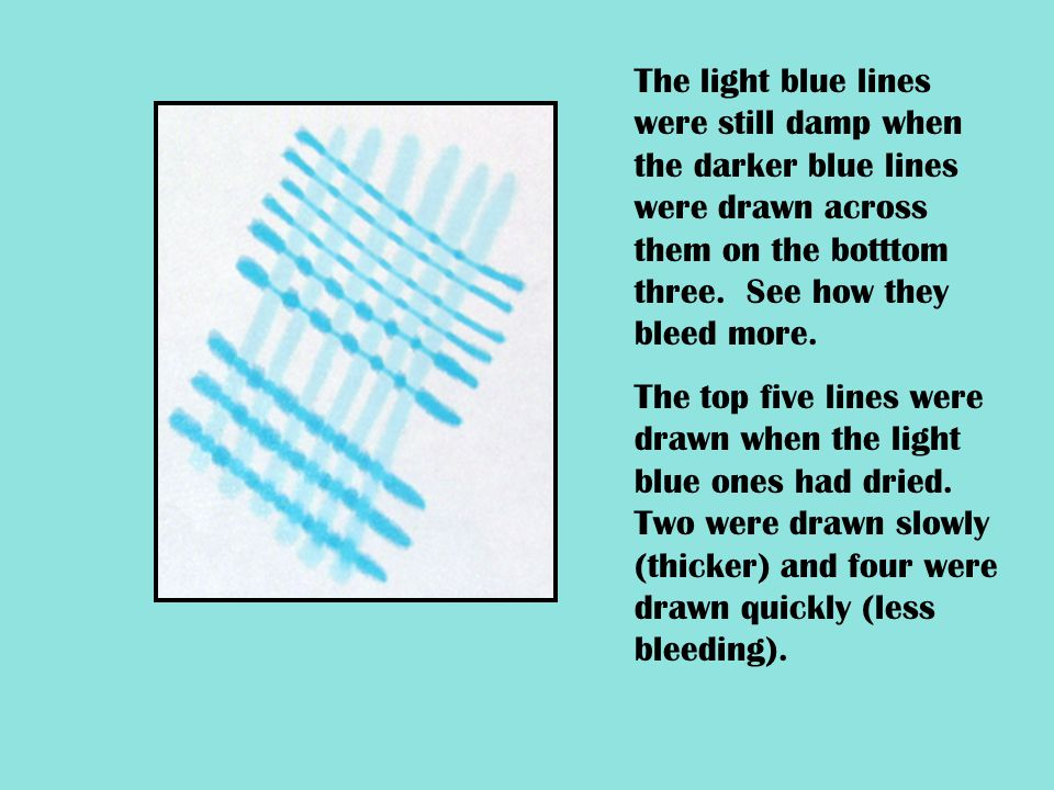The light blue lines were still damp when the darker blue lines were drawn across them on the botttom three. See how they bleed more. The top five lin