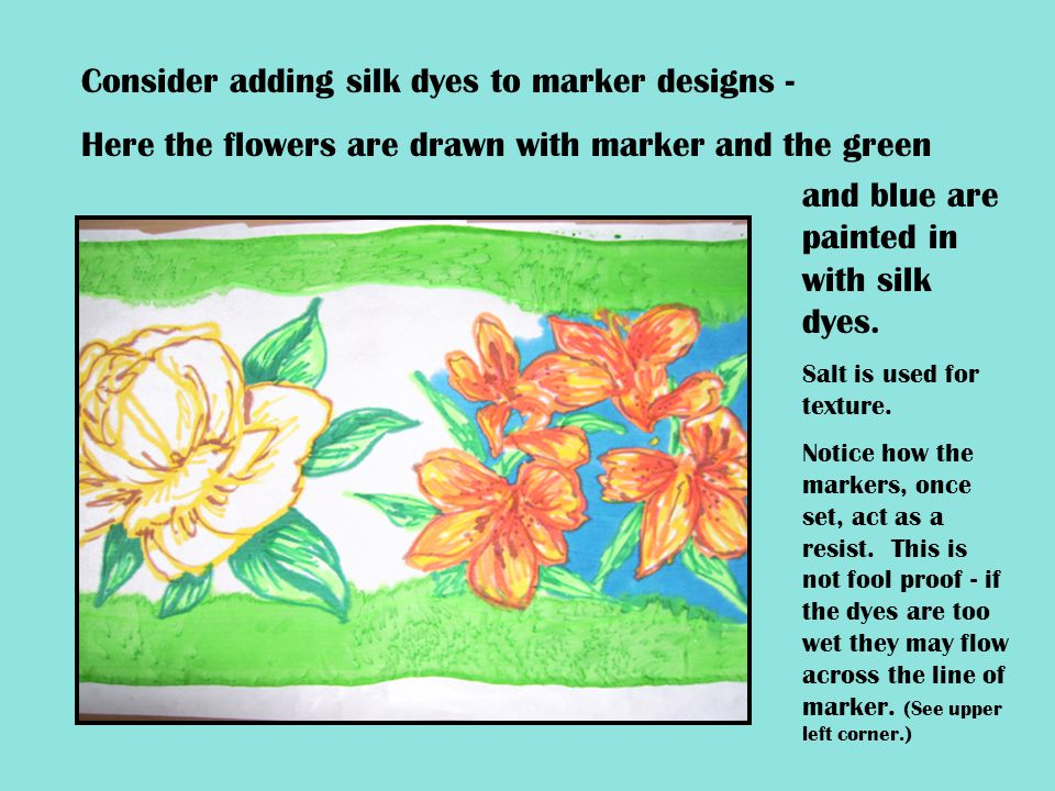 Consider adding silk dyes to marker designs - Here the flowers are drawn with marker and the green and blue are painted in with silk dyes. Salt is use