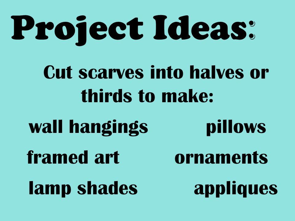 Project Ideas : Cut scarves into halves or thirds to make: wall hangingspillows framed artornaments lamp shadesappliques