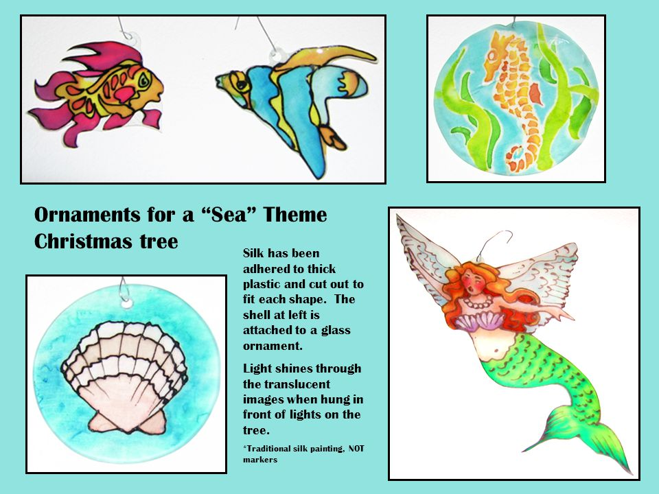 "Ornaments for a ""Sea"" Theme Christmas tree Silk has been adhered to thick plastic and cut out to fit each shape. The shell at left is attached to a gl"