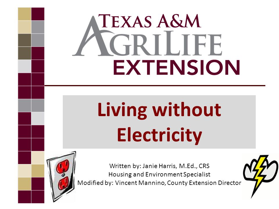 Living without Electricity Written by: Janie Harris, M.Ed., CRS Housing and Environment Specialist Modified by: Vincent Mannino, County Extension Director