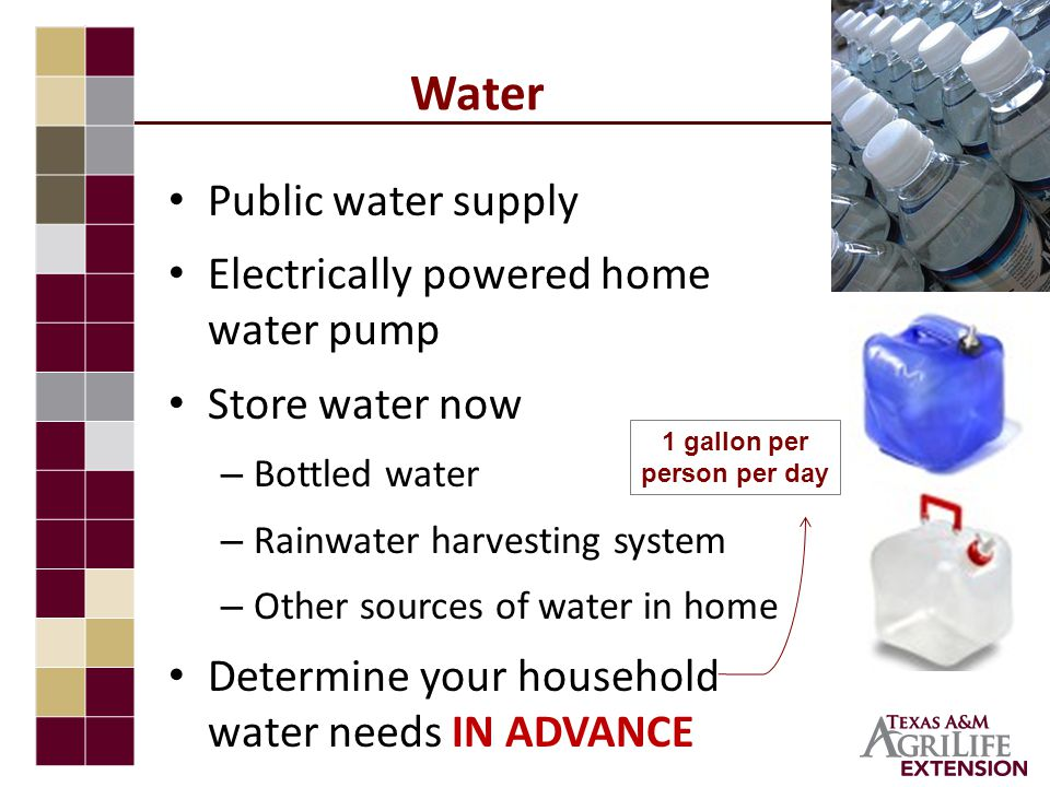 Water Public water supply Electrically powered home water pump Store water now – Bottled water – Rainwater harvesting system – Other sources of water in home Determine your household water needs IN ADVANCE 1 gallon per person per day