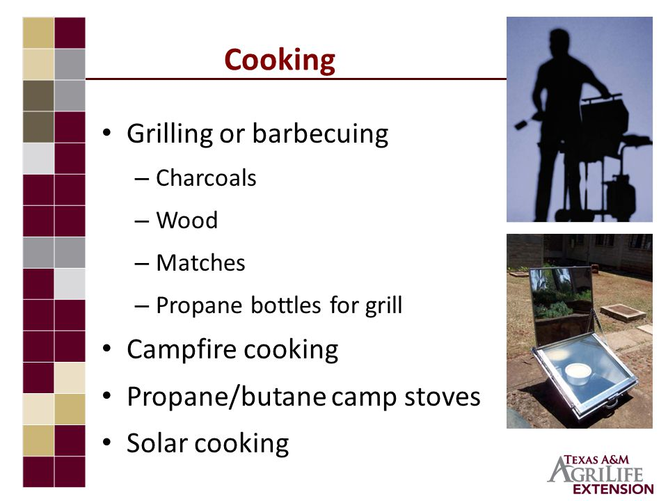 Cooking Grilling or barbecuing – Charcoals – Wood – Matches – Propane bottles for grill Campfire cooking Propane/butane camp stoves Solar cooking
