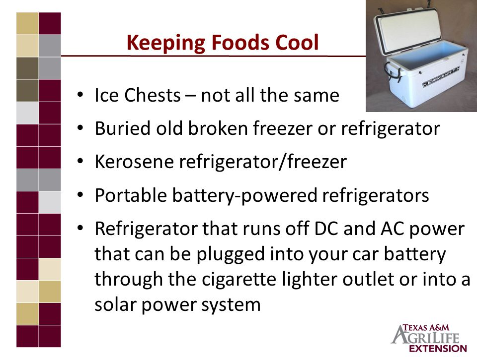 Keeping Foods Cool Ice Chests – not all the same Buried old broken freezer or refrigerator Kerosene refrigerator/freezer Portable battery-powered refrigerators Refrigerator that runs off DC and AC power that can be plugged into your car battery through the cigarette lighter outlet or into a solar power system