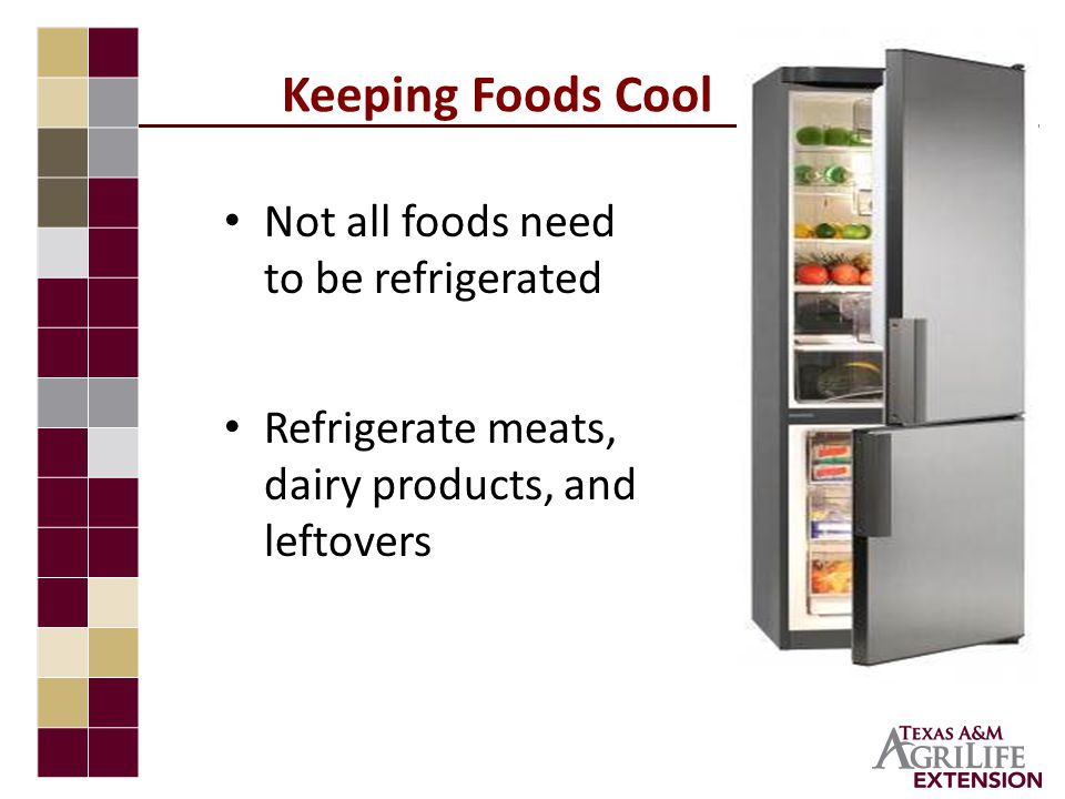 Keeping Foods Cool Not all foods need to be refrigerated Refrigerate meats, dairy products, and leftovers