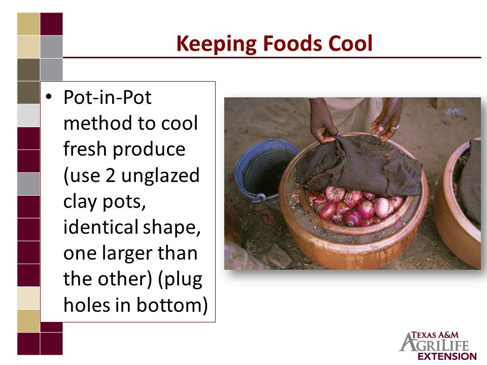 Keeping Foods Cool Pot-in-Pot method to cool fresh produce (use 2 unglazed clay pots, identical shape, one larger than the other) (plug holes in bottom)
