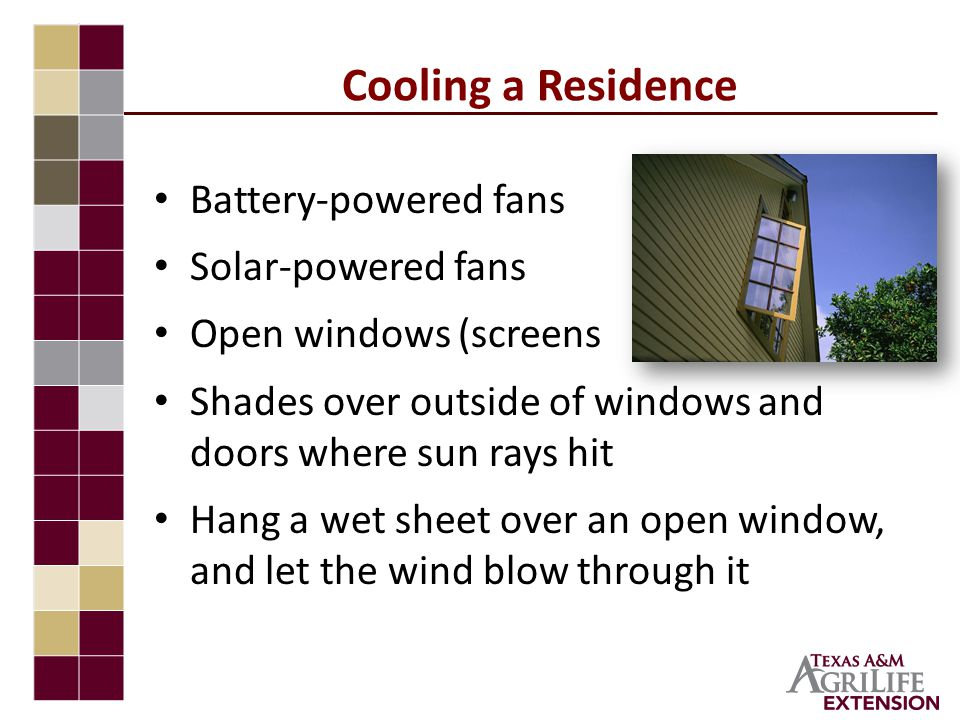 Cooling a Residence Battery-powered fans Solar-powered fans Open windows (screens needed) Shades over outside of windows and doors where sun rays hit Hang a wet sheet over an open window, and let the wind blow through it