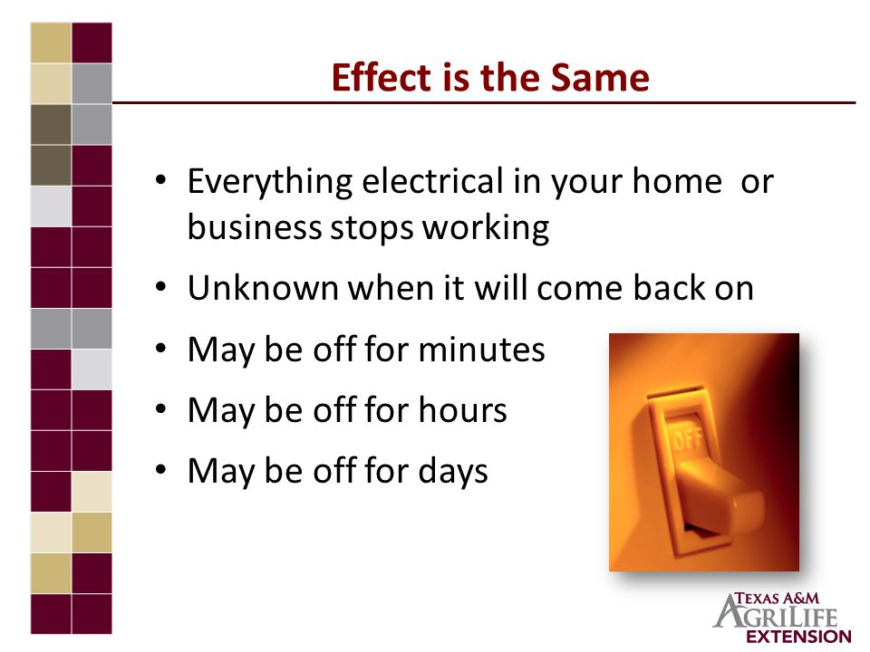 Effect is the Same Everything electrical in your home or business stops working Unknown when it will come back on May be off for minutes May be off for hours May be off for days
