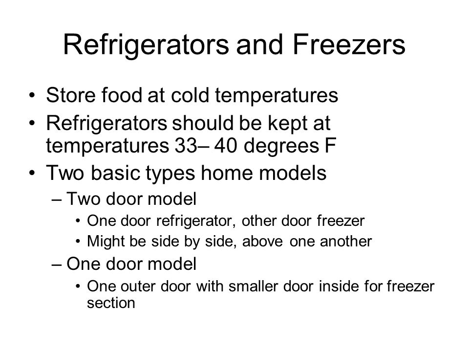 Refrigerators and Freezers Store food at cold temperatures Refrigerators should be kept at temperatures 33– 40 degrees F Two basic types home models –Two door model One door refrigerator, other door freezer Might be side by side, above one another –One door model One outer door with smaller door inside for freezer section