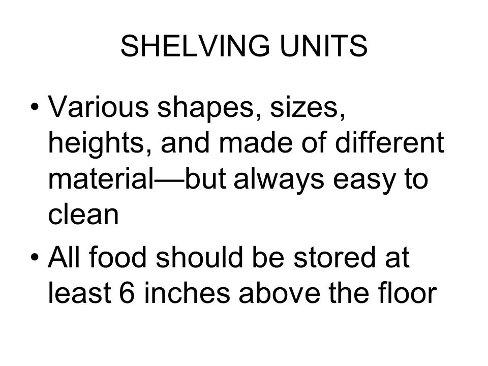 SHELVING UNITS Various shapes, sizes, heights, and made of different material—but always easy to clean All food should be stored at least 6 inches above the floor