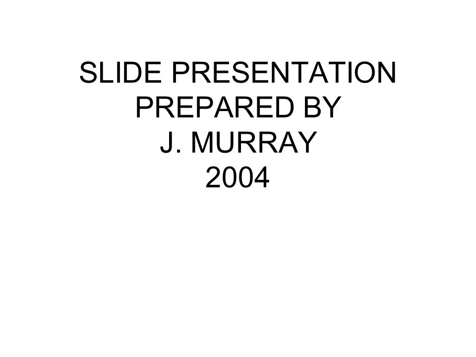 SLIDE PRESENTATION PREPARED BY J. MURRAY 2004