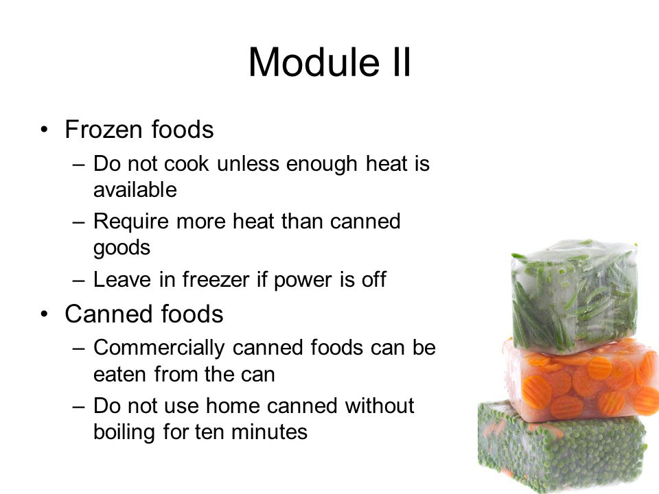 Module II Frozen foods –Do not cook unless enough heat is available –Require more heat than canned goods –Leave in freezer if power is off Canned foods –Commercially canned foods can be eaten from the can –Do not use home canned without boiling for ten minutes