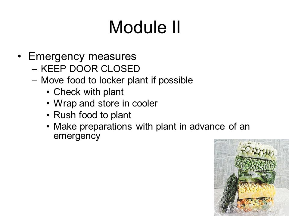 Module II Emergency measures –KEEP DOOR CLOSED –Move food to locker plant if possible Check with plant Wrap and store in cooler Rush food to plant Make preparations with plant in advance of an emergency