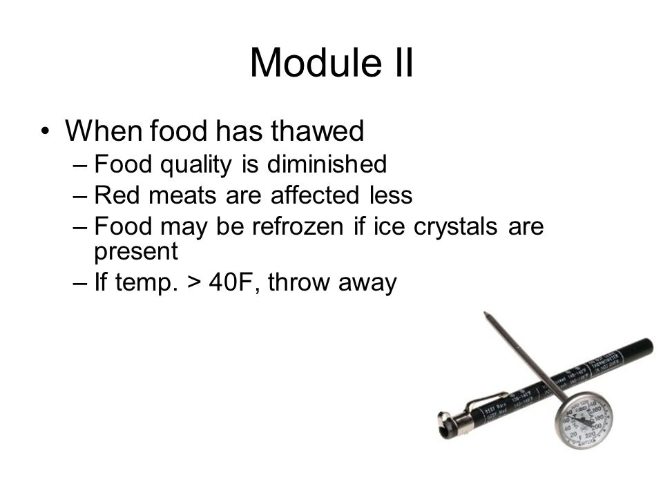 Module II When food has thawed –Food quality is diminished –Red meats are affected less –Food may be refrozen if ice crystals are present –If temp.