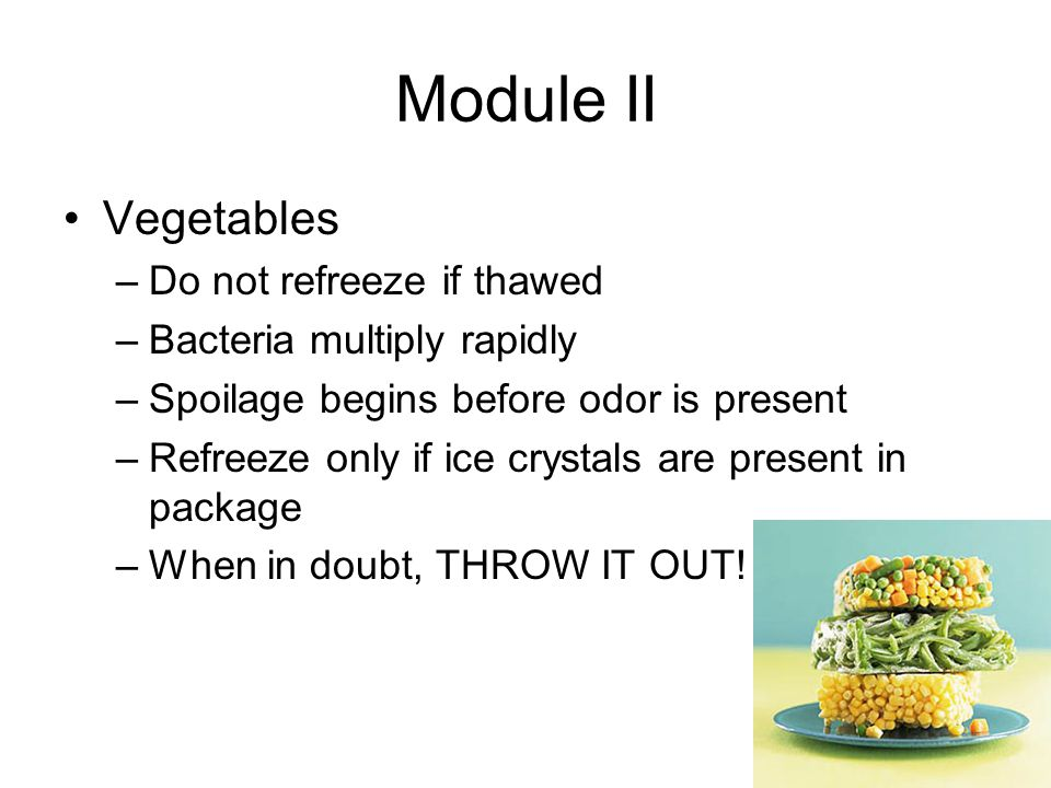 Module II Vegetables –Do not refreeze if thawed –Bacteria multiply rapidly –Spoilage begins before odor is present –Refreeze only if ice crystals are present in package –When in doubt, THROW IT OUT!