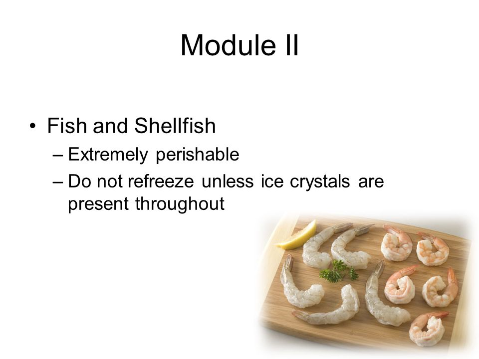 Module II Fish and Shellfish –Extremely perishable –Do not refreeze unless ice crystals are present throughout