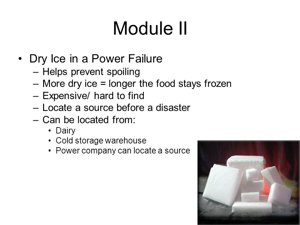 Module II Dry Ice in a Power Failure –Helps prevent spoiling –More dry ice = longer the food stays frozen –Expensive/ hard to find –Locate a source before a disaster –Can be located from: Dairy Cold storage warehouse Power company can locate a source