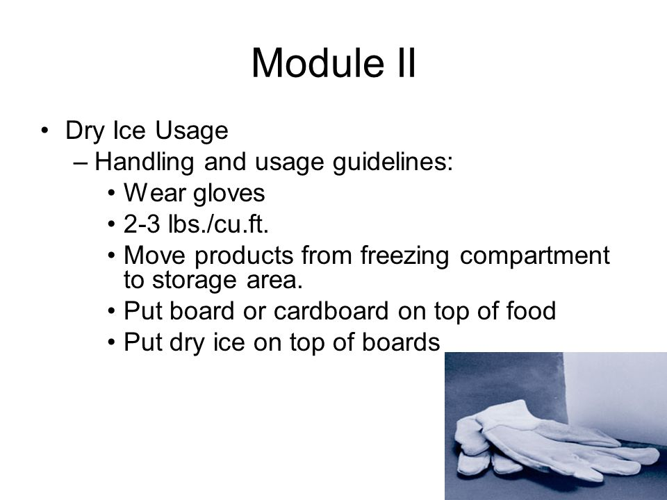 Module II Dry Ice Usage –Handling and usage guidelines: Wear gloves 2-3 lbs./cu.ft.