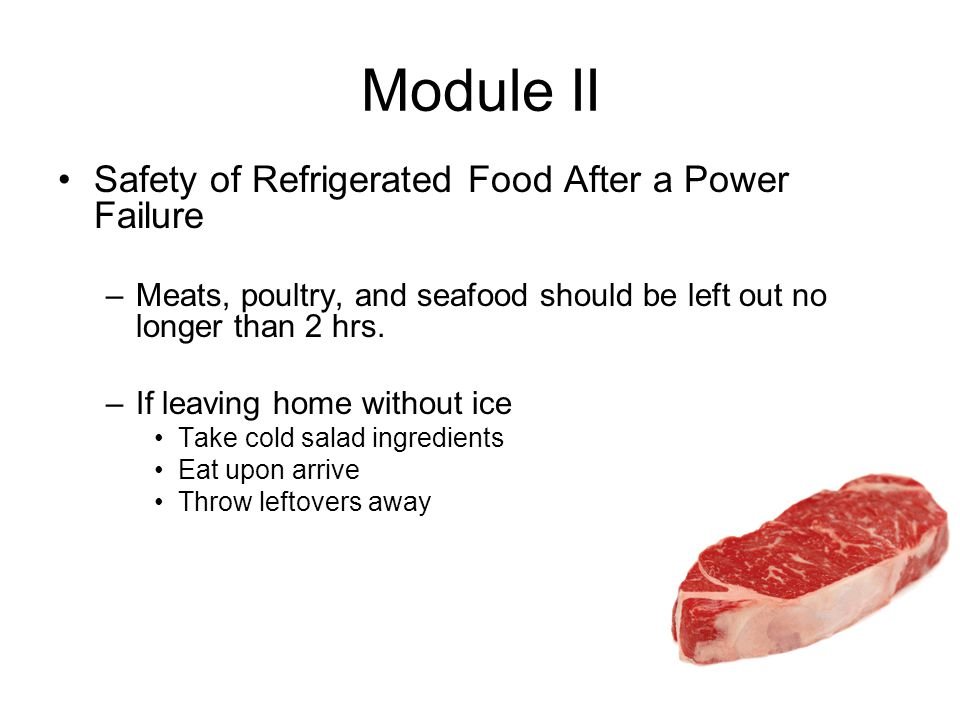 Module II Safety of Refrigerated Food After a Power Failure –Meats, poultry, and seafood should be left out no longer than 2 hrs.