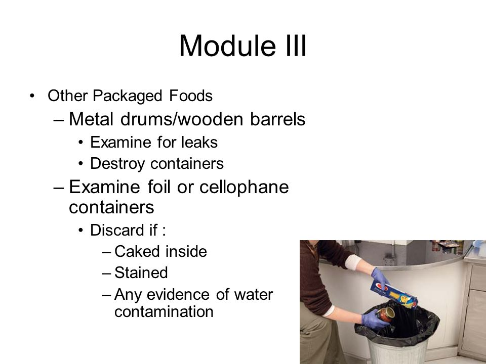 Module III Other Packaged Foods –Metal drums/wooden barrels Examine for leaks Destroy containers –Examine foil or cellophane containers Discard if : –Caked inside –Stained –Any evidence of water contamination