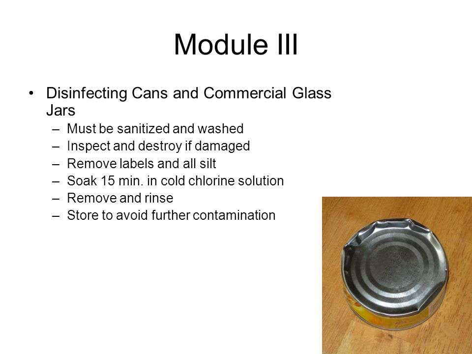 Module III Disinfecting Cans and Commercial Glass Jars –Must be sanitized and washed –Inspect and destroy if damaged –Remove labels and all silt –Soak 15 min.