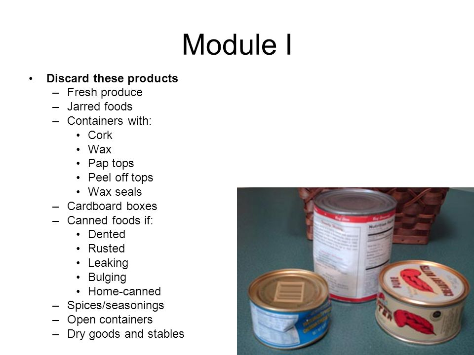 Module I Discard these products –Fresh produce –Jarred foods –Containers with: Cork Wax Pap tops Peel off tops Wax seals –Cardboard boxes –Canned foods if: Dented Rusted Leaking Bulging Home-canned –Spices/seasonings –Open containers –Dry goods and stables